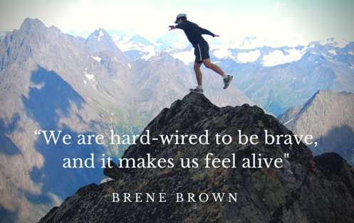 """We are hard-wired to be brave, and it makes us feel alive,"" Brene Brown"
