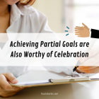 Achieving Partial Goals are Also Worthy of Celebration
