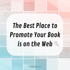 The Best Place to Promote Your Book is on the Web